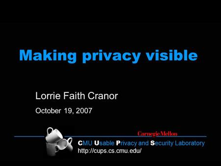 C MU U sable P rivacy and S ecurity Laboratory  Making privacy visible Lorrie Faith Cranor October 19, 2007.