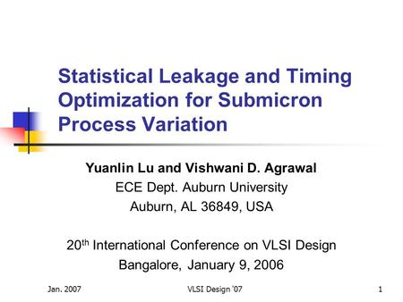 Jan. 2007VLSI Design '071 Statistical Leakage and Timing Optimization for Submicron Process Variation Yuanlin Lu and Vishwani D. Agrawal ECE Dept. Auburn.