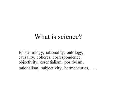 What is science? Epistemology, rationality, ontology, causality, coheres, correspondence, objectivity, essentialism, positivism, rationalism, subjectivity,