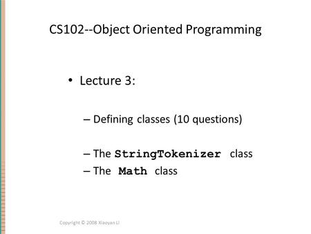 CS102--Object Oriented Programming Lecture 3: – Defining classes (10 questions) – The StringTokenizer class – The Math class Copyright © 2008 Xiaoyan Li.