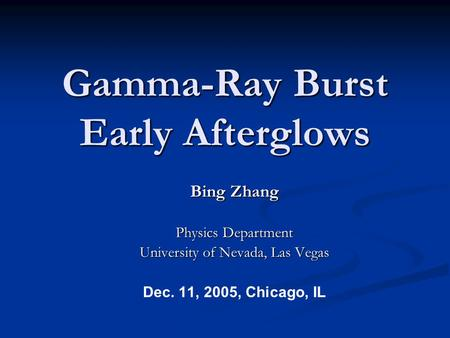 Gamma-Ray Burst Early Afterglows Bing Zhang Physics Department University of Nevada, Las Vegas Dec. 11, 2005, Chicago, IL.