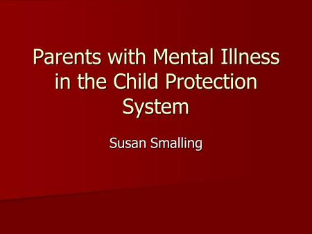 Parents with Mental Illness in the Child Protection System Susan Smalling.