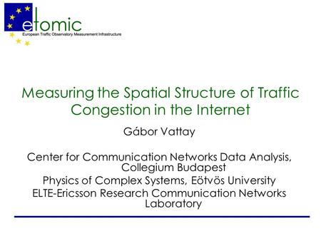 Measuring the Spatial Structure of Traffic Congestion in the Internet Gábor Vattay Center for Communication Networks Data Analysis, Collegium Budapest.