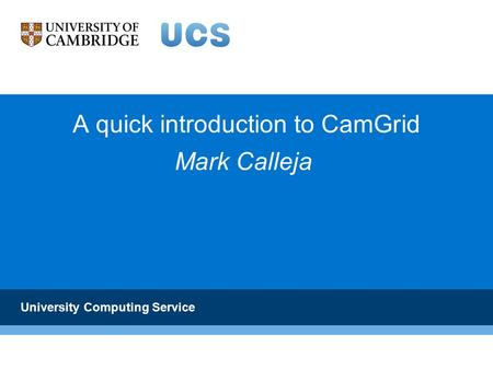 A quick introduction to CamGrid University Computing Service Mark Calleja.