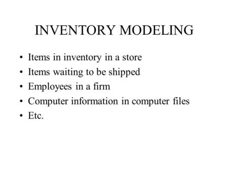 INVENTORY MODELING Items <strong>in</strong> inventory <strong>in</strong> a store Items waiting to be shipped Employees <strong>in</strong> a firm Computer information <strong>in</strong> computer files Etc.
