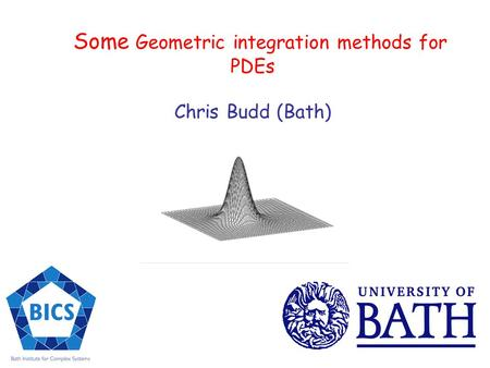Some Geometric integration methods for PDEs Chris Budd (Bath)
