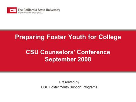 Preparing Foster Youth for College CSU Counselors' Conference September 2008 Presented by CSU Foster Youth Support Programs.