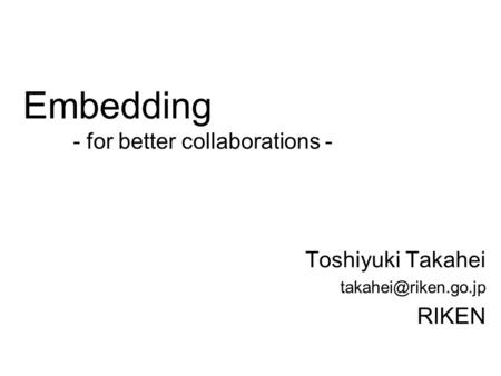 Embedding - for better collaborations - Toshiyuki Takahei RIKEN.