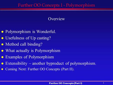 1 Further OO Concepts (Part I) Further OO Concepts I - Polymorphism Overview l Polymorphism is Wonderful. l Usefulness of Up casting? l Method call binding?