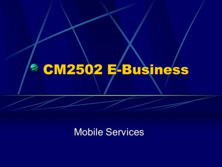 CM2502 E-Business Mobile Services. Desktop restrictions Mobile technologies Bluetooth WAP Summary.