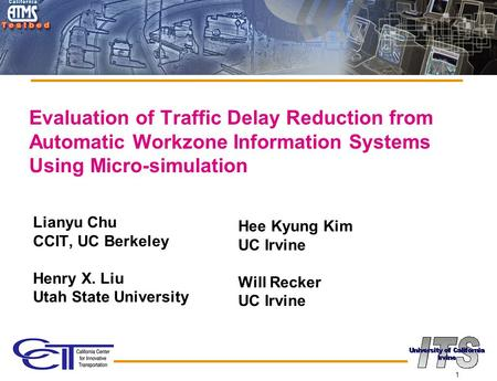 1 Evaluation of Traffic Delay Reduction from Automatic Workzone Information Systems Using Micro-simulation Lianyu Chu CCIT, UC Berkeley Henry X. Liu Utah.