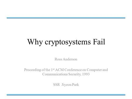 Why cryptosystems Fail Ross Anderson Proceeding of the 1 st ACM Conference on Computer and Communications Security, 1993 SSR Jiyeon Park.