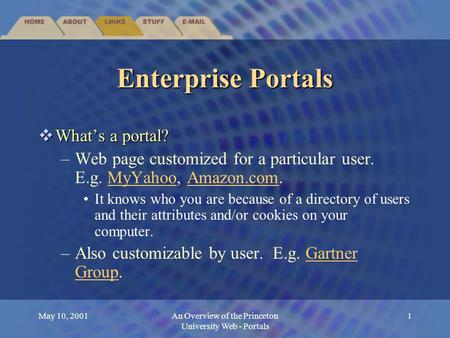 May 10, 2001An Overview of the Princeton University Web - Portals 1 Enterprise Portals  What's a portal? –Web page customized for a particular user. E.g.