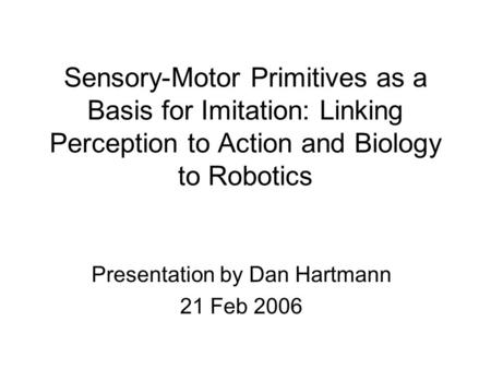 Sensory-Motor Primitives as a Basis for Imitation: Linking Perception to Action and Biology to Robotics Presentation by Dan Hartmann 21 Feb 2006.