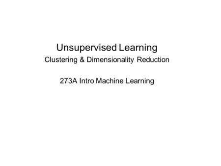 Unsupervised Learning Clustering & Dimensionality Reduction 273A Intro Machine Learning.