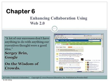 "IS Today (Valacich & Schneider) Copyright © 2010 Pearson Education, Inc. Published as Prentice Hall 6/26/2015 6-1 Sergey Brin, Google ""A lot of our successes."