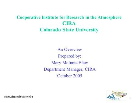 1 Cooperative Institute for Research in the Atmosphere CIRA Colorado State University An Overview Prepared by: Mary McInnis-Efaw Department Manager, CIRA.