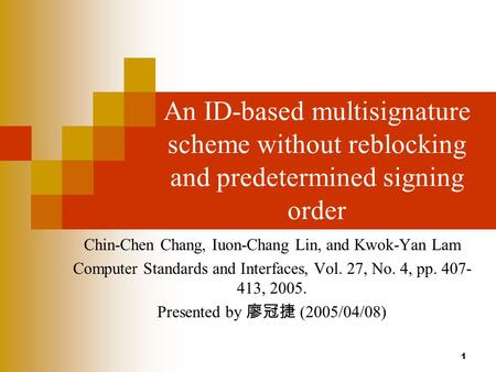 1 An ID-based multisignature scheme without reblocking and predetermined signing order Chin-Chen Chang, Iuon-Chang Lin, and Kwok-Yan Lam Computer Standards.