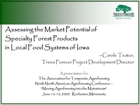 Assessing the Market Potential of Specialty Forest Products in Local Food Systems of Iowa --Carole Teator, Trees Forever Project Development Director A.