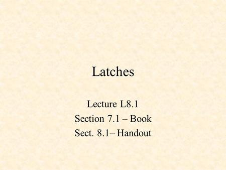 Latches Lecture L8.1 Section 7.1 – Book Sect. 8.1– Handout.