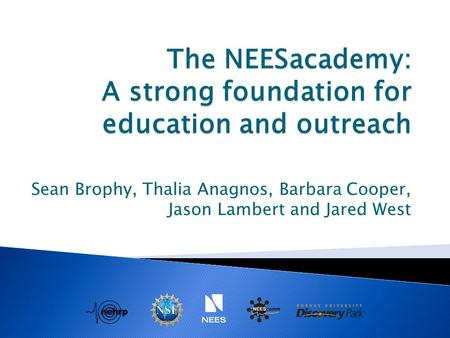 The NEESacademy: A strong foundation for education and outreach Sean Brophy, Thalia Anagnos, Barbara Cooper, Jason Lambert and Jared West.