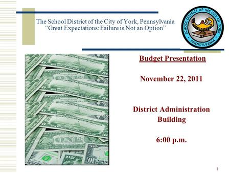 "The School District of the City of York, Pennsylvania ""Great Expectations: Failure is Not an Option"" Budget Presentation November 22, 2011 District Administration."