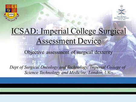 ICSAD: Imperial College Surgical Assessment Device Objective assessment of surgical dexterity Dept of Surgical Oncology and Technology, Imperial College.