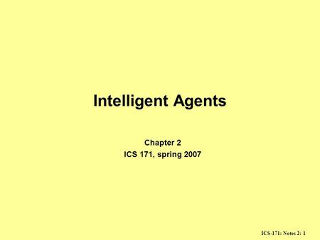 ICS-171: Notes 2: 1 Intelligent Agents Chapter 2 ICS 171, spring 2007.