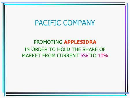 PACIFIC COMPANY PROMOTING APPLESIDRA IN ORDER TO HOLD THE SHARE OF MARKET FROM CURRENT 5% TO 10%