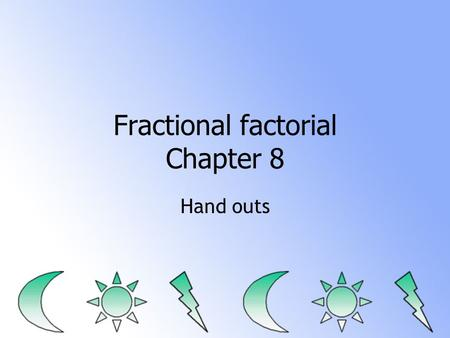 Fractional factorial Chapter 8 Hand outs. Initial Problem analysis Eyeball, statistics, few graphs Note what problems are and what direction would be.