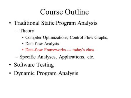 Course Outline Traditional Static Program Analysis –Theory Compiler Optimizations; Control Flow Graphs, Data-flow Analysis Data-flow Frameworks --- today's.