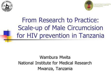 From Research to Practice: Scale-up of Male Circumcision for HIV prevention in Tanzania Wambura Mwita National Institute for Medical Research Mwanza, Tanzania.