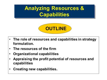 Analyzing Resources & Capabilities The role of resources and capabilities in strategy formulation. The resources of the firm Organizational capabilities.