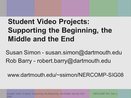 Student Video Projects: Supporting the Beginning, the Middle and the End NERCOMP-SIG Dec.2, 2008 Student Video Projects: Supporting the Beginning, the.