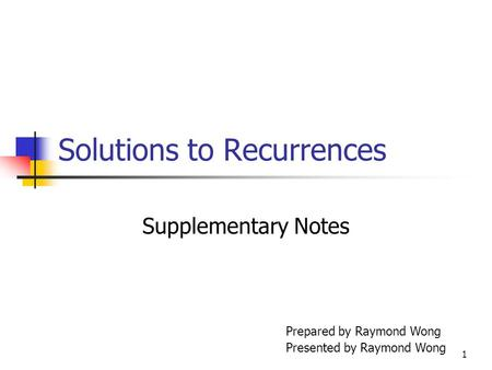 1 Solutions to Recurrences Supplementary Notes Prepared by Raymond Wong Presented by Raymond Wong.