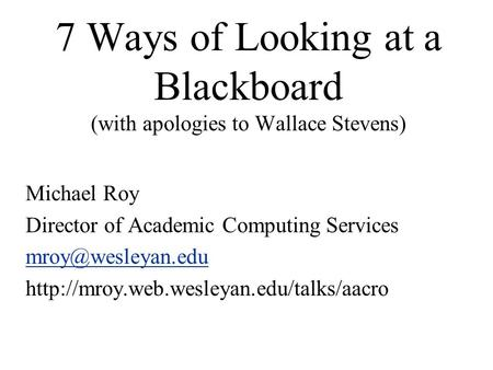 7 Ways of Looking at a Blackboard (with apologies to Wallace Stevens) Michael Roy Director of Academic Computing Services