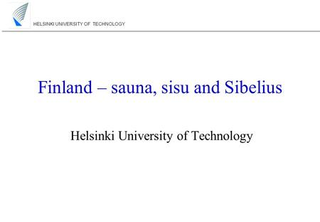 HELSINKI UNIVERSITY OF TECHNOLOGY Finland – sauna, sisu and Sibelius Helsinki University of Technology.