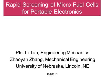 Rapid Screening of Micro Fuel Cells for Portable Electronics PIs: Li Tan, Engineering Mechanics Zhaoyan Zhang, Mechanical Engineering University of Nebraska,