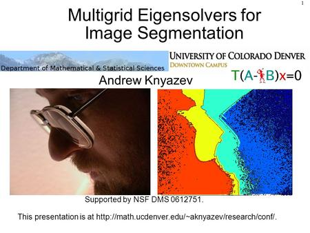 Multigrid Eigensolvers for Image Segmentation Andrew Knyazev Supported by NSF DMS 0612751. This presentation is at