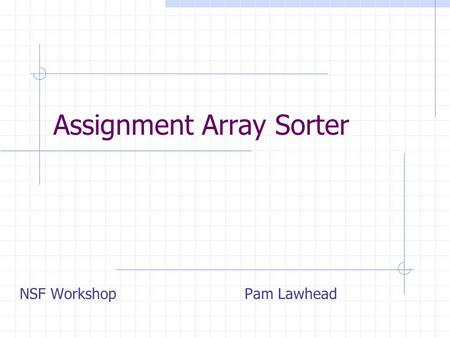 Assignment Array Sorter NSF WorkshopPam Lawhead. Overview The purpose of this assignment is to give the student experience using Java arrays, light sensors.