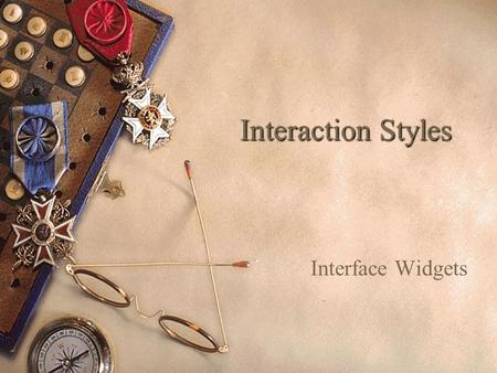Interaction Styles Interface Widgets. What are Interaction Styles?  A Collection of interface objects and associated techniques from which an interaction.