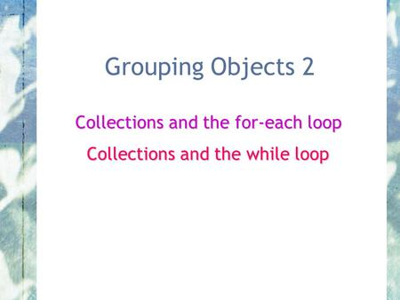 Grouping Objects 2 Collections and the for-each loop Collections and the while loop.