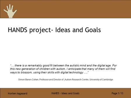 "Morten Aagaaard HANDS - Ideas and Goals Page 1/13 HANDS project- Ideas and Goals ""… there is a remarkably good fit between the autistic mind and the digital."