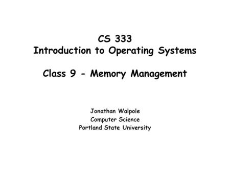 CS 333 Introduction to Operating Systems Class 9 - Memory Management Jonathan Walpole Computer Science Portland State University.