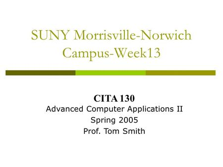 SUNY Morrisville-Norwich Campus-Week13 CITA 130 Advanced Computer Applications II Spring 2005 Prof. Tom Smith.