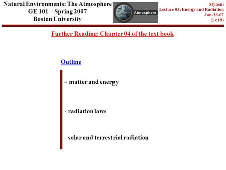 Outline Further Reading: Chapter 04 of the text book - matter and energy - radiation laws - solar and terrestrial radiation Natural Environments: The Atmosphere.