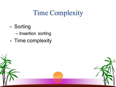 Time Complexity s Sorting –Insertion sorting s Time complexity.