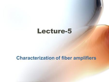 Characterization of fiber amplifiers Lecture-5. EDFA architecture Figure: EDFA architecture Characterization of DFA.