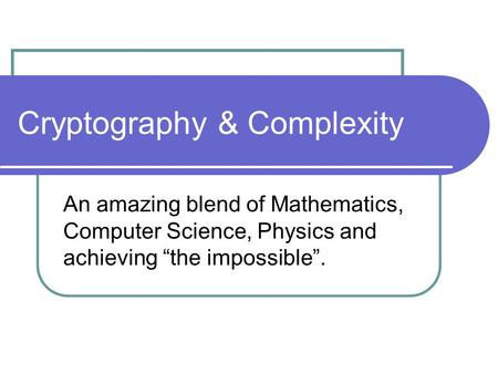 "Cryptography & Complexity An amazing blend of Mathematics, Computer Science, Physics and achieving ""the impossible""."
