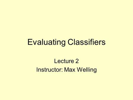 Evaluating Classifiers Lecture 2 Instructor: Max Welling.